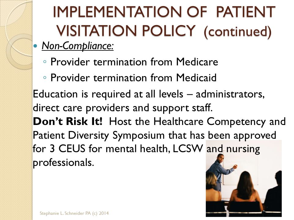 IMPLEMENTATION OF PATIENT VISITATION POLICY (continued) Non-Compliance: ◦ Provider termination from Medicare ◦ Provider termination from Medicaid Education is required at all levels – administrators, direct care providers and support staff.