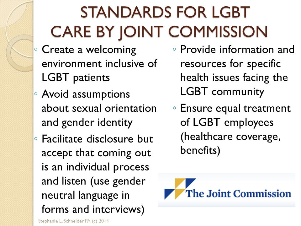 STANDARDS FOR LGBT CARE BY JOINT COMMISSION ◦ Create a welcoming environment inclusive of LGBT patients ◦ Avoid assumptions about sexual orientation and gender identity ◦ Facilitate disclosure but accept that coming out is an individual process and listen (use gender neutral language in forms and interviews) ◦ Provide information and resources for specific health issues facing the LGBT community ◦ Ensure equal treatment of LGBT employees (healthcare coverage, benefits) Stephanie L.