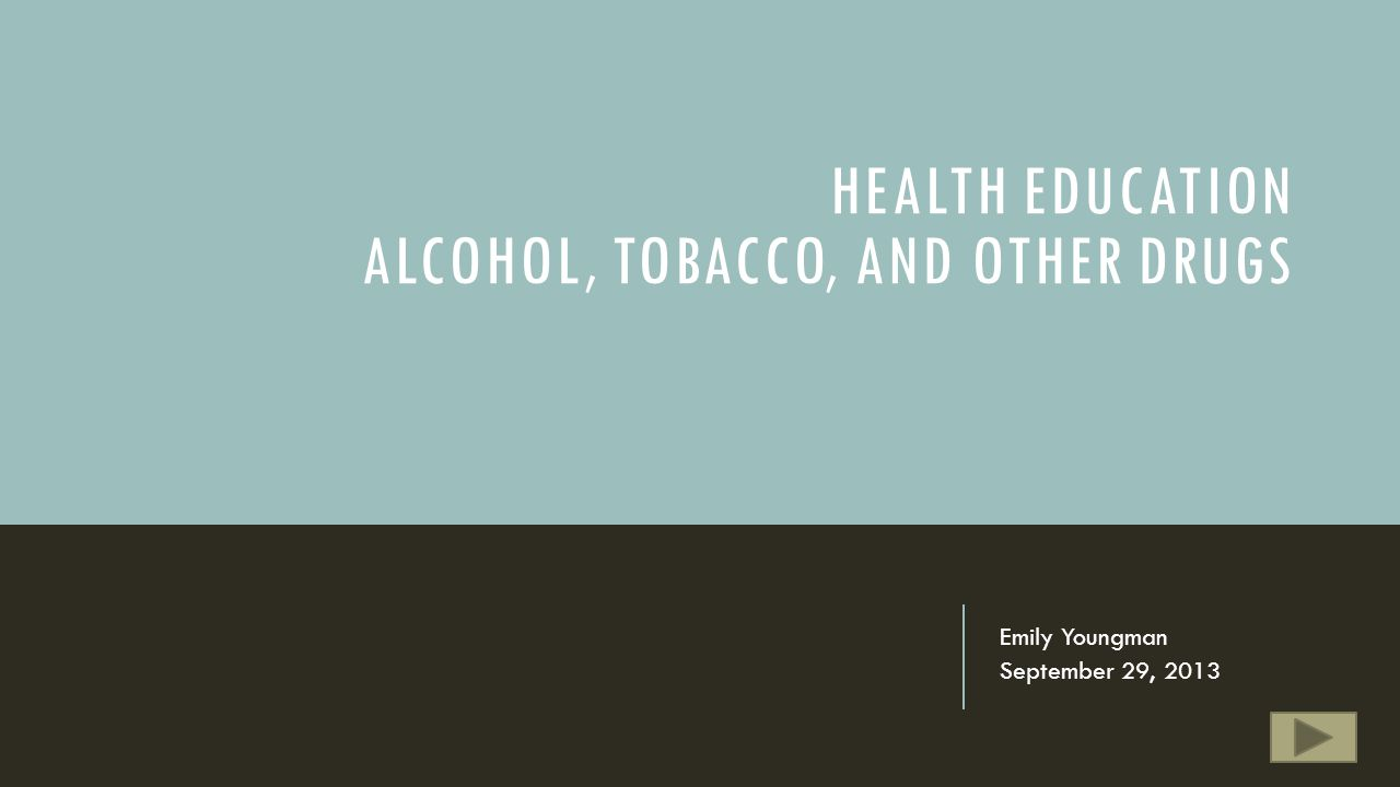 HEALTH EDUCATION ALCOHOL, TOBACCO, AND OTHER DRUGS Emily Youngman September 29, 2013