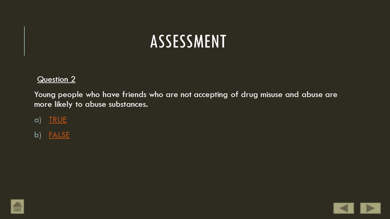 ASSESSMENT Question 2 Young people who have friends who are not accepting of drug misuse and abuse are more likely to abuse substances. a)TRUETRUE b)F