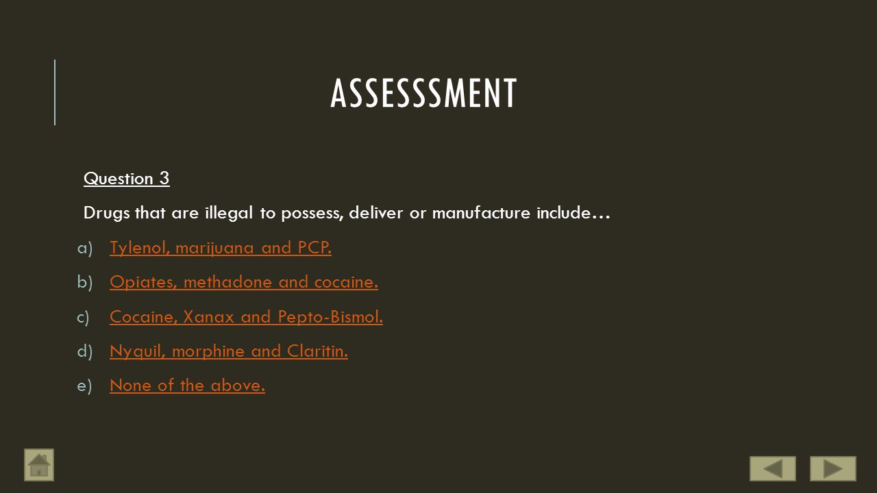 ASSESSSMENT Question 3 Drugs that are illegal to possess, deliver or manufacture include… a)Tylenol, marijuana and PCP.Tylenol, marijuana and PCP.