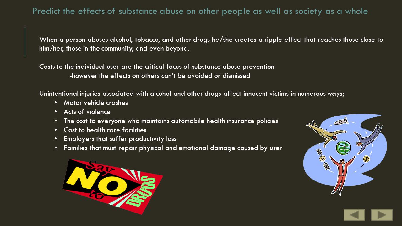 Predict the effects of substance abuse on other people as well as society as a whole When a person abuses alcohol, tobacco, and other drugs he/she creates a ripple effect that reaches those close to him/her, those in the community, and even beyond.