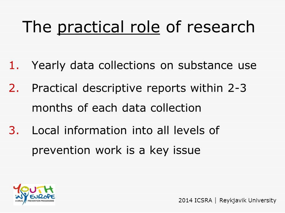 2014 ICSRA │ Reykjavik University The practical role of research 1.Yearly data collections on substance use 2.Practical descriptive reports within 2-3