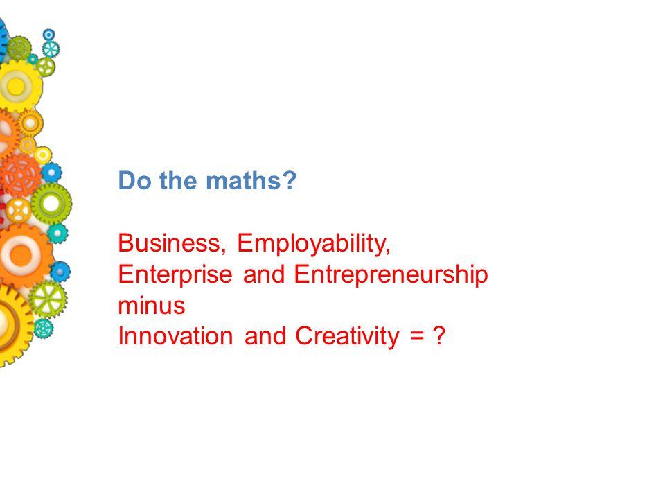 Do the maths? Business, Employability, Enterprise and Entrepreneurship minus Innovation and Creativity = ?