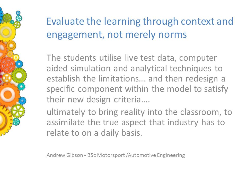 Evaluate the learning through context and engagement, not merely norms The students utilise live test data, computer aided simulation and analytical techniques to establish the limitations… and then redesign a specific component within the model to satisfy their new design criteria….