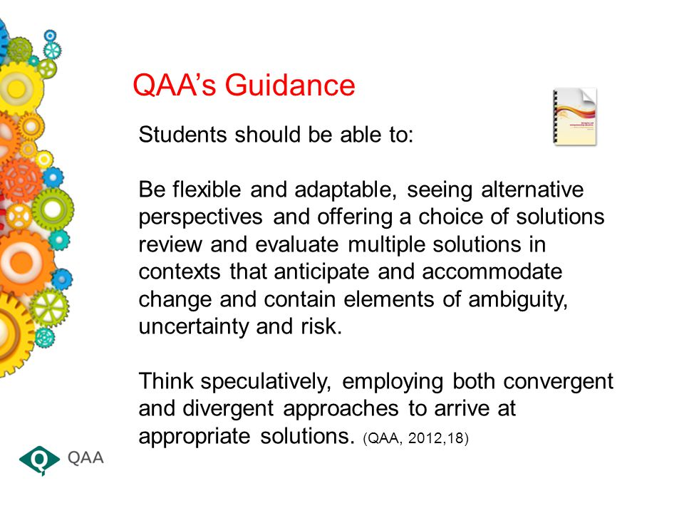 QAA's Guidance Students should be able to: Be flexible and adaptable, seeing alternative perspectives and offering a choice of solutions review and evaluate multiple solutions in contexts that anticipate and accommodate change and contain elements of ambiguity, uncertainty and risk.