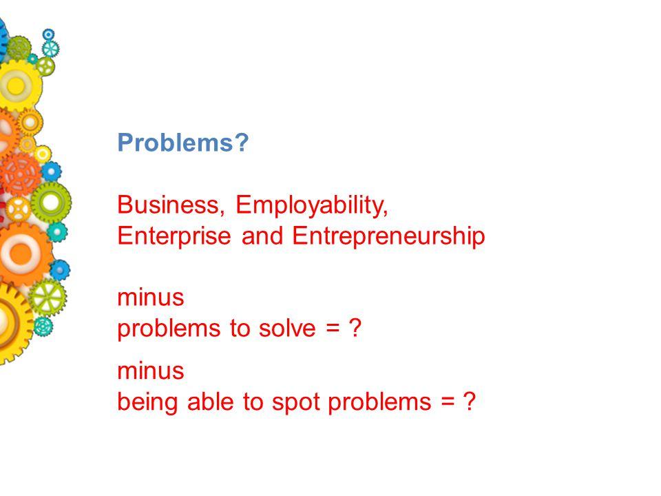 Problems. Business, Employability, Enterprise and Entrepreneurship minus problems to solve = .