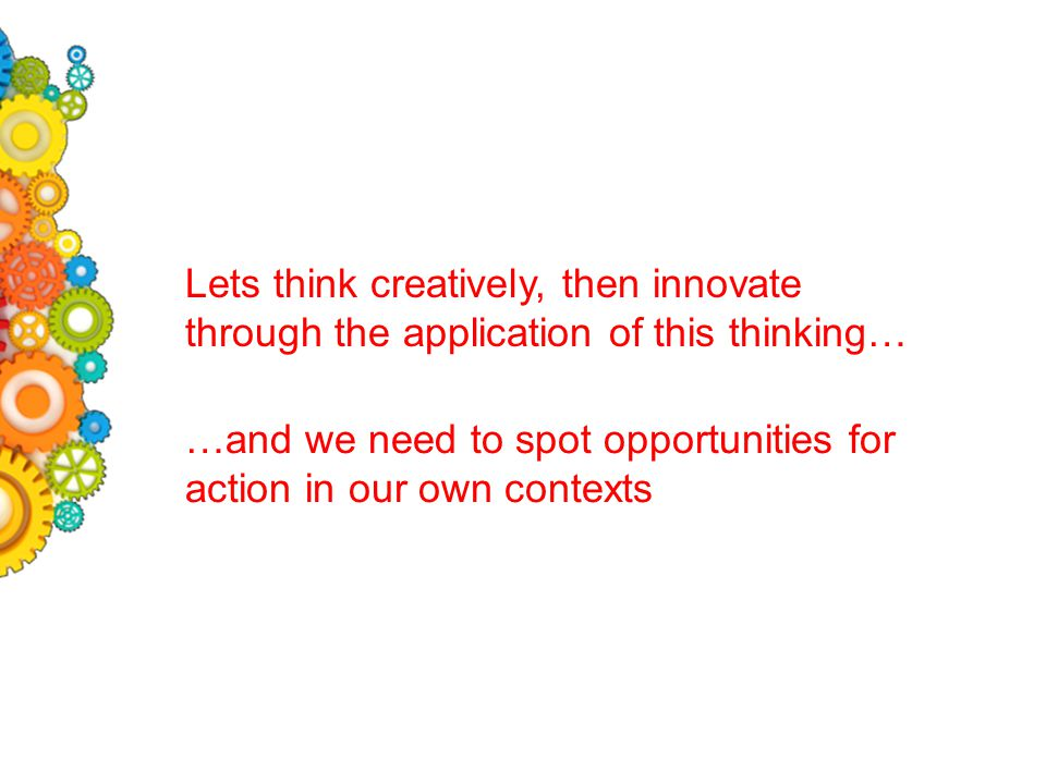 Lets think creatively, then innovate through the application of this thinking… …and we need to spot opportunities for action in our own contexts