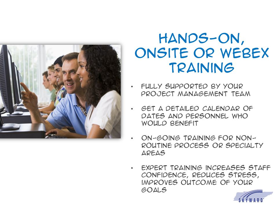 Hands-on, onsite or webex training Fully supported by your project management team Get a Detailed calendar of dates and personnel who would benefit On