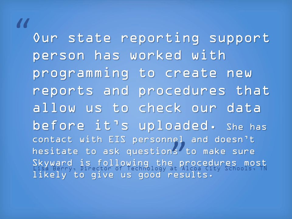 Our state reporting support person has worked with programming to create new reports and procedures that allow us to check our data before it's upload