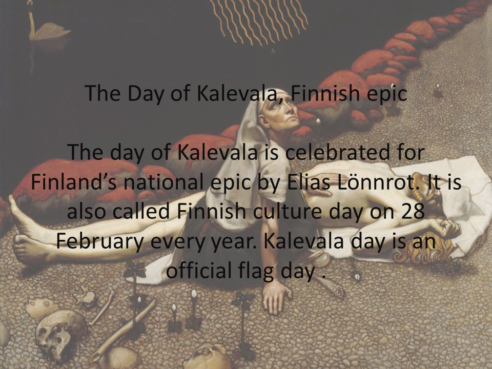 The Day of Kalevala, Finnish epic The day of Kalevala is celebrated for Finland's national epic by Elias Lönnrot.