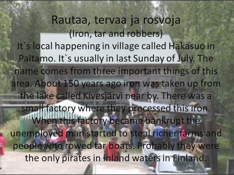 Rautaa, tervaa ja rosvoja (Iron, tar and robbers) It´s local happening in village called Hakasuo in Paltamo.