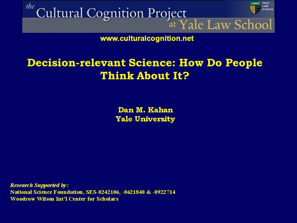 Decision-relevant Science: How Do People Think About It www.culturalcognition.net