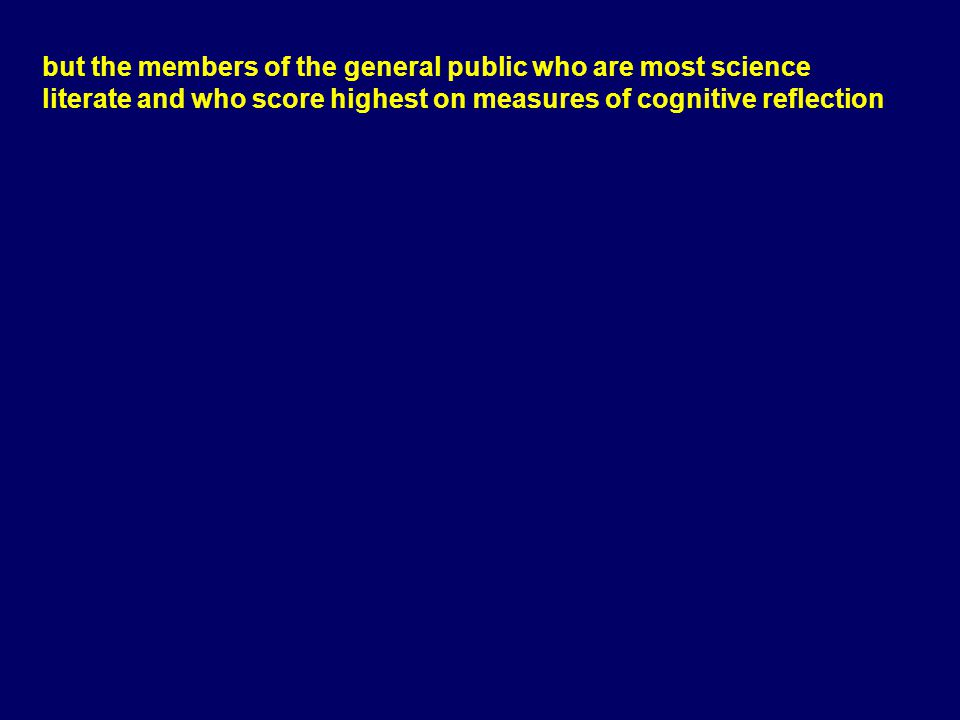 but the members of the general public who are most science literate and who score highest on measures of cognitive reflection