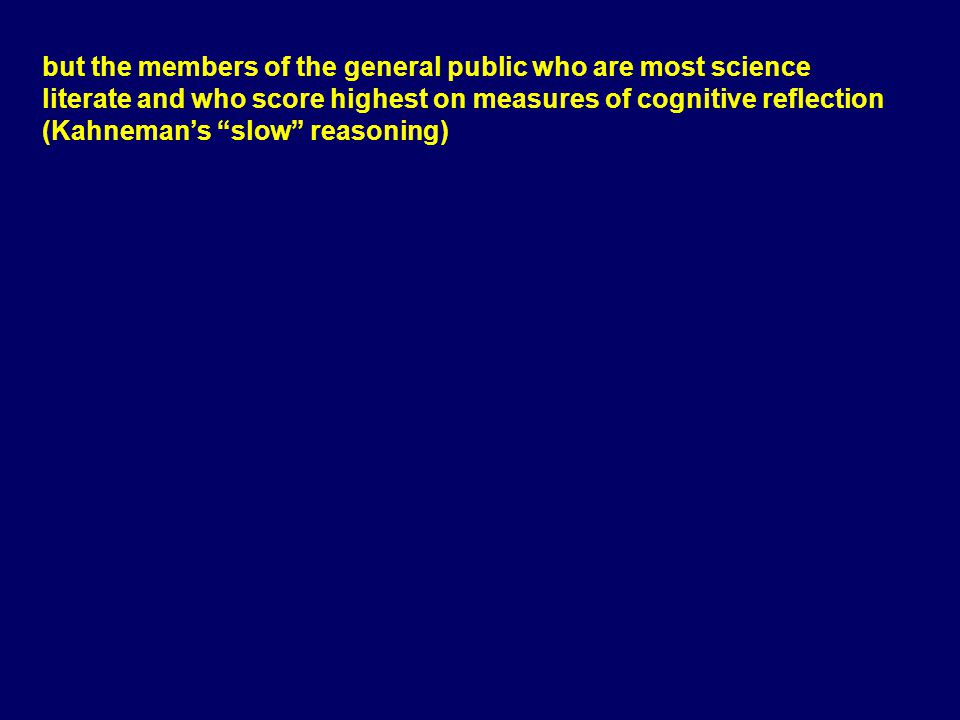 but the members of the general public who are most science literate and who score highest on measures of cognitive reflection (Kahneman's slow reasoning)