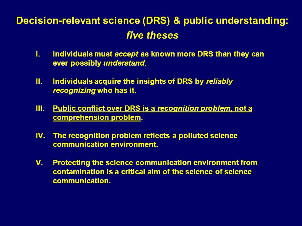 Decision-relevant science (DRS) & public understanding: five theses I.Individuals must accept as known more DRS than they can ever possibly understand.