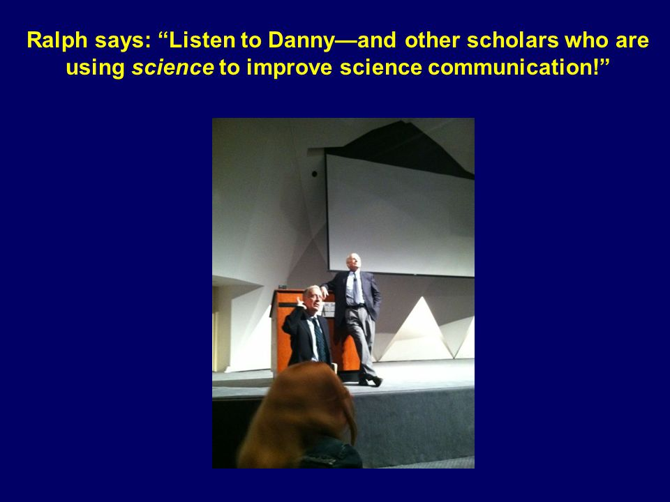 Ralph says: Listen to Danny—and other scholars who are using science to improve science communication!