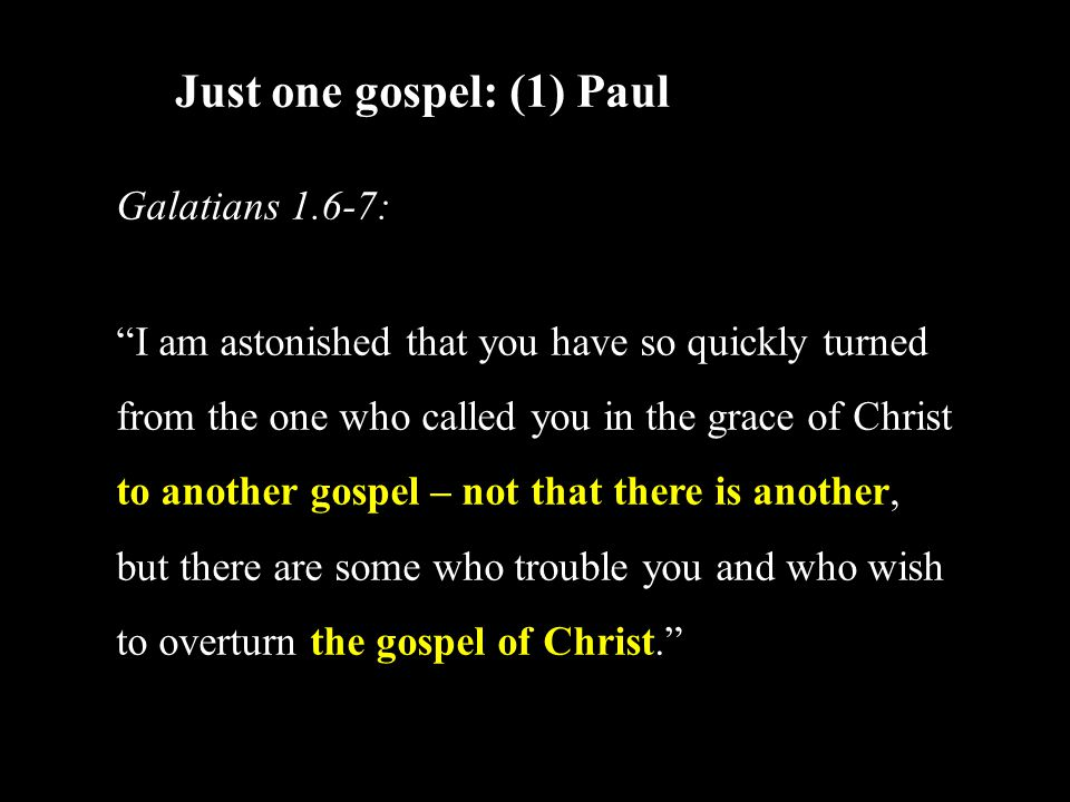 Just one gospel: (1) Paul Galatians 1.6-7: I am astonished that you have so quickly turned from the one who called you in the grace of Christ to another gospel – not that there is another, but there are some who trouble you and who wish to overturn the gospel of Christ.