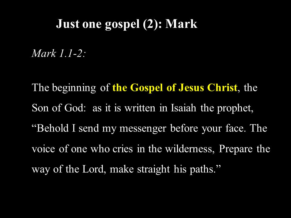 Just one gospel (2): Mark Mark 1.1-2: The beginning of the Gospel of Jesus Christ, the Son of God: as it is written in Isaiah the prophet, Behold I send my messenger before your face.