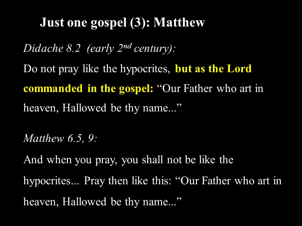 Just one gospel (3): Matthew Didache 8.2 (early 2 nd century): Do not pray like the hypocrites, but as the Lord commanded in the gospel: Our Father who art in heaven, Hallowed be thy name... Matthew 6.5, 9: And when you pray, you shall not be like the hypocrites...