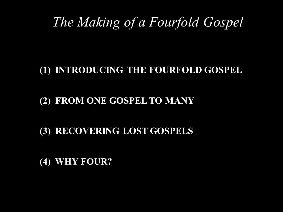 The Making of a Fourfold Gospel (1) INTRODUCING THE FOURFOLD GOSPEL (2) FROM ONE GOSPEL TO MANY (3) RECOVERING LOST GOSPELS (4) WHY FOUR