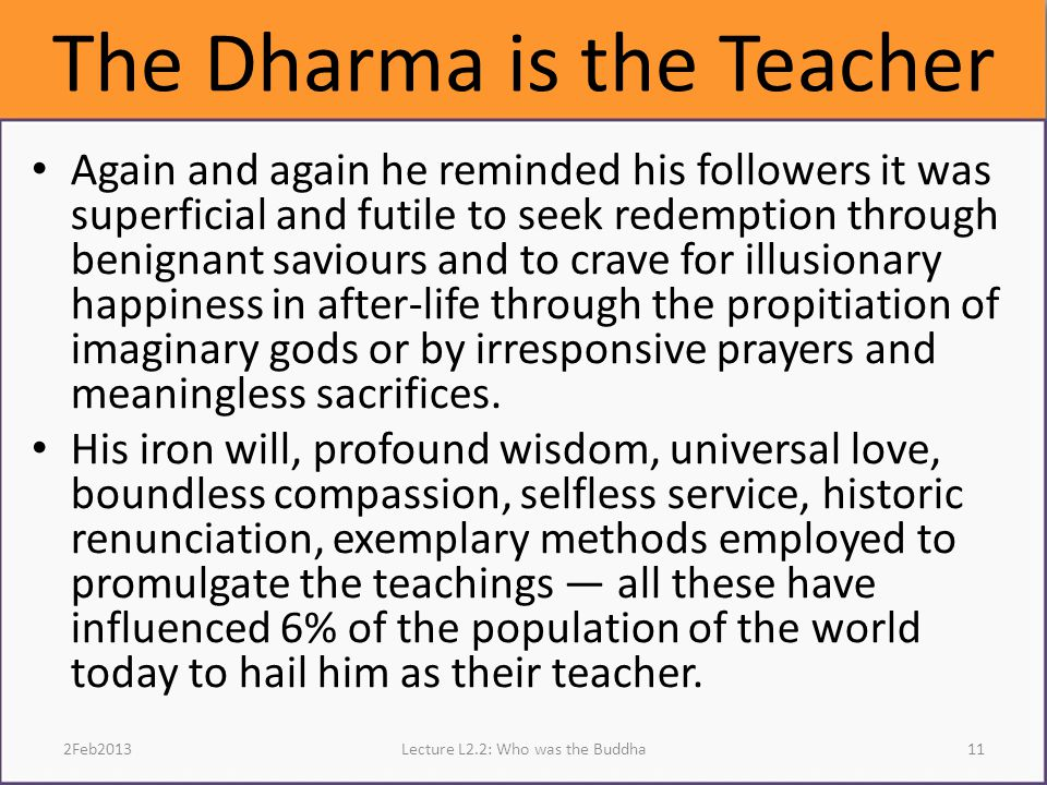 The Dharma is the Teacher Again and again he reminded his followers it was superficial and futile to seek redemption through benignant saviours and to crave for illusionary happiness in after-life through the propitiation of imaginary gods or by irresponsive prayers and meaningless sacrifices.