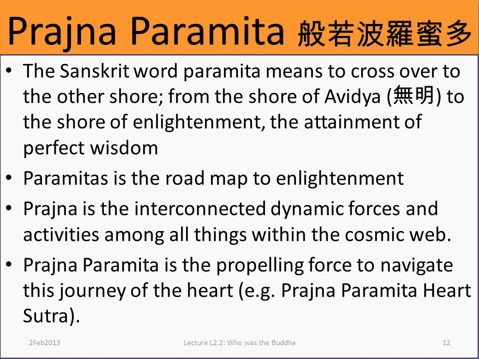 Prajna Paramita 般若波羅蜜多 The Sanskrit word paramita means to cross over to the other shore; from the shore of Avidya ( 無明 ) to the shore of enlightenment, the attainment of perfect wisdom Paramitas is the road map to enlightenment Prajna is the interconnected dynamic forces and activities among all things within the cosmic web.