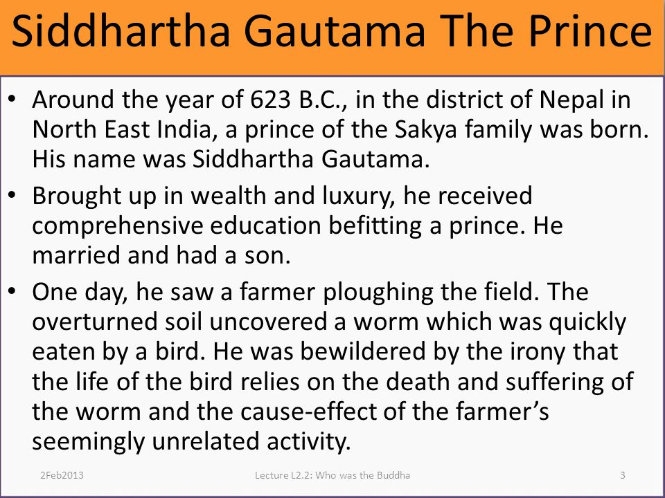 Siddhartha Gautama The Prince Around the year of 623 B.C., in the district of Nepal in North East India, a prince of the Sakya family was born.