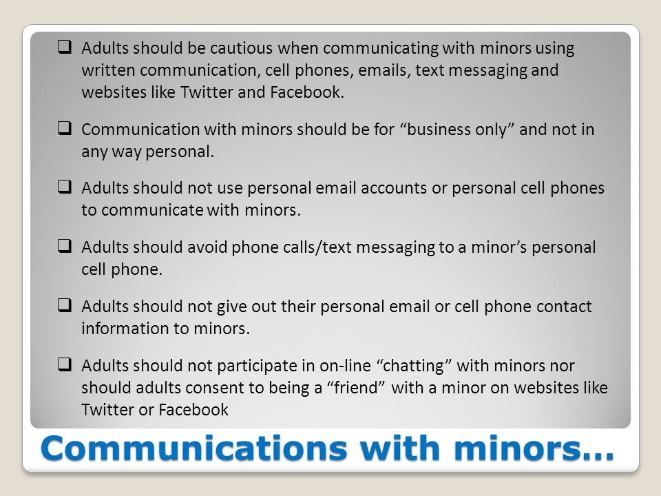 Communications with minors…  Adults should be cautious when communicating with minors using written communication, cell phones, emails, text messaging and websites like Twitter and Facebook.