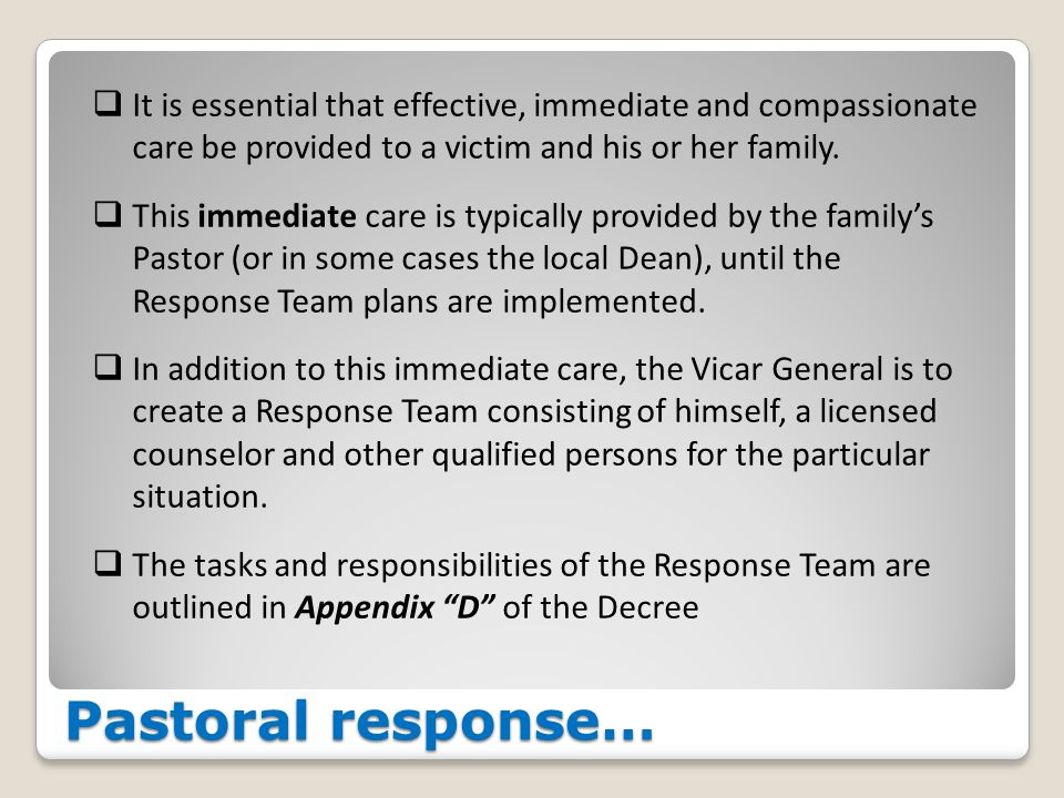 Pastoral response…  It is essential that effective, immediate and compassionate care be provided to a victim and his or her family.  This immediate