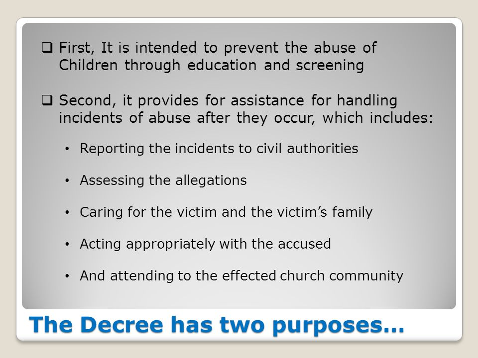 The Decree has two purposes…  First, It is intended to prevent the abuse of Children through education and screening  Second, it provides for assistance for handling incidents of abuse after they occur, which includes: Reporting the incidents to civil authorities Assessing the allegations Caring for the victim and the victim's family Acting appropriately with the accused And attending to the effected church community