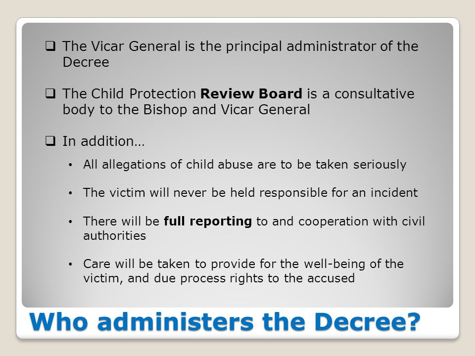 Who administers the Decree?  The Vicar General is the principal administrator of the Decree  The Child Protection Review Board is a consultative bod