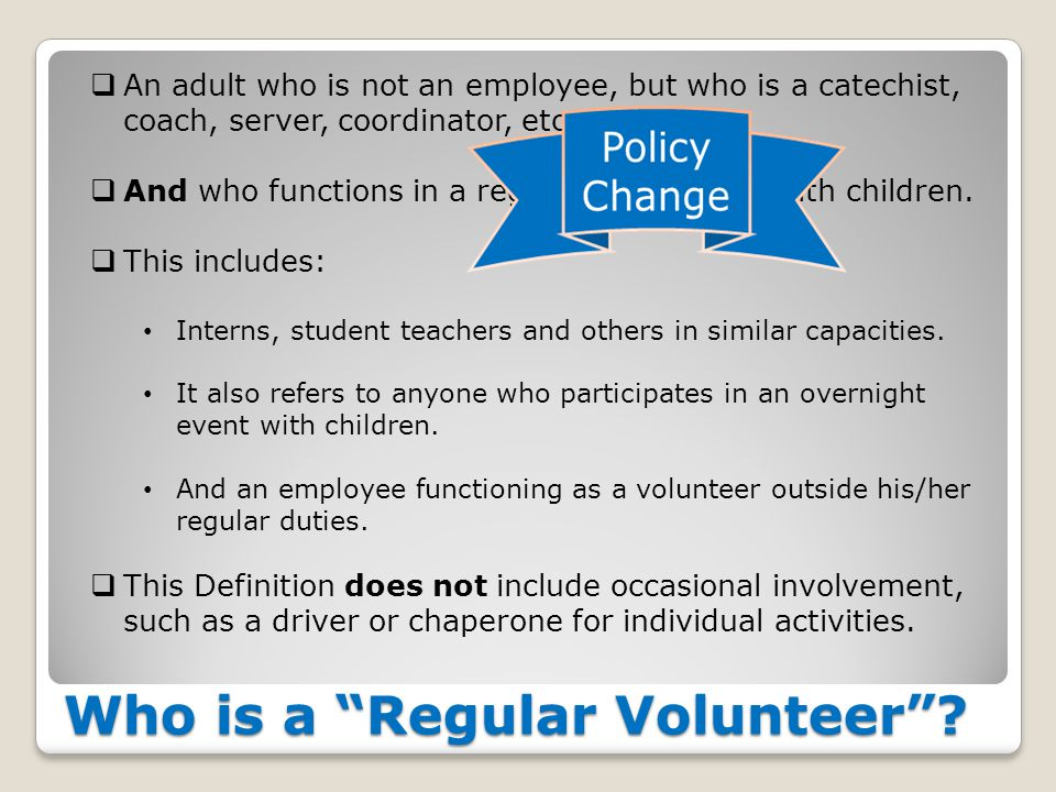 "Who is a ""Regular Volunteer""?  An adult who is not an employee, but who is a catechist, coach, server, coordinator, etc…  And who functions in a reg"