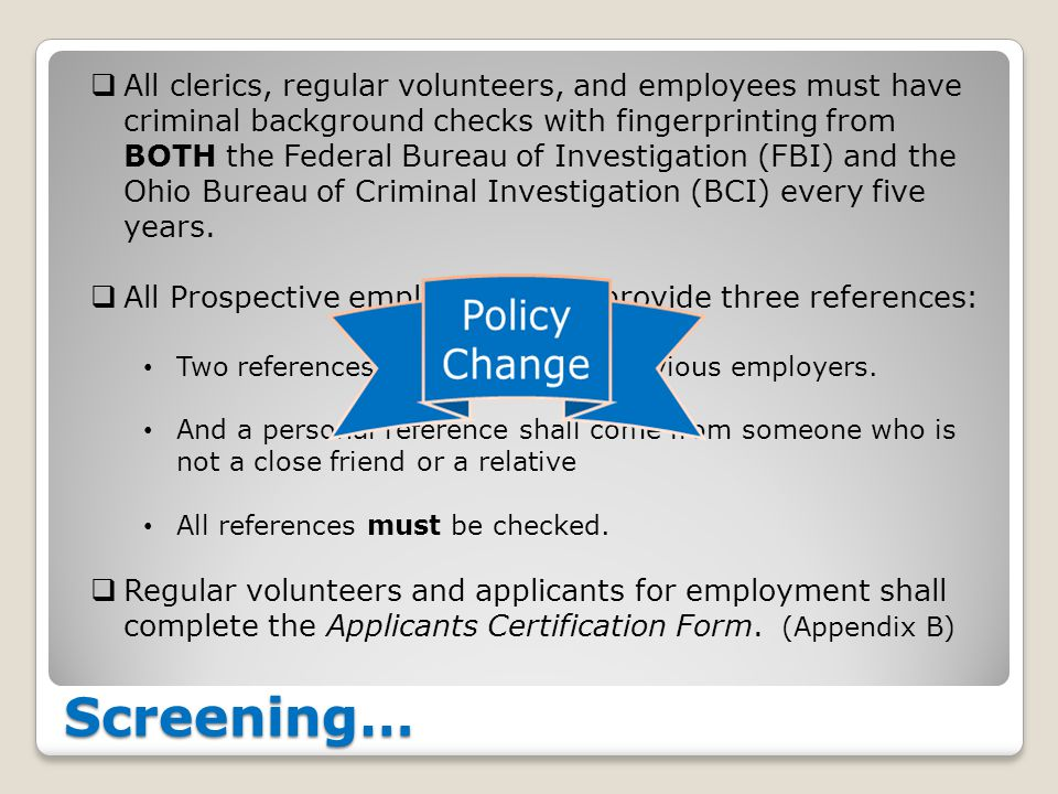 Screening…  All clerics, regular volunteers, and employees must have criminal background checks with fingerprinting from BOTH the Federal Bureau of I
