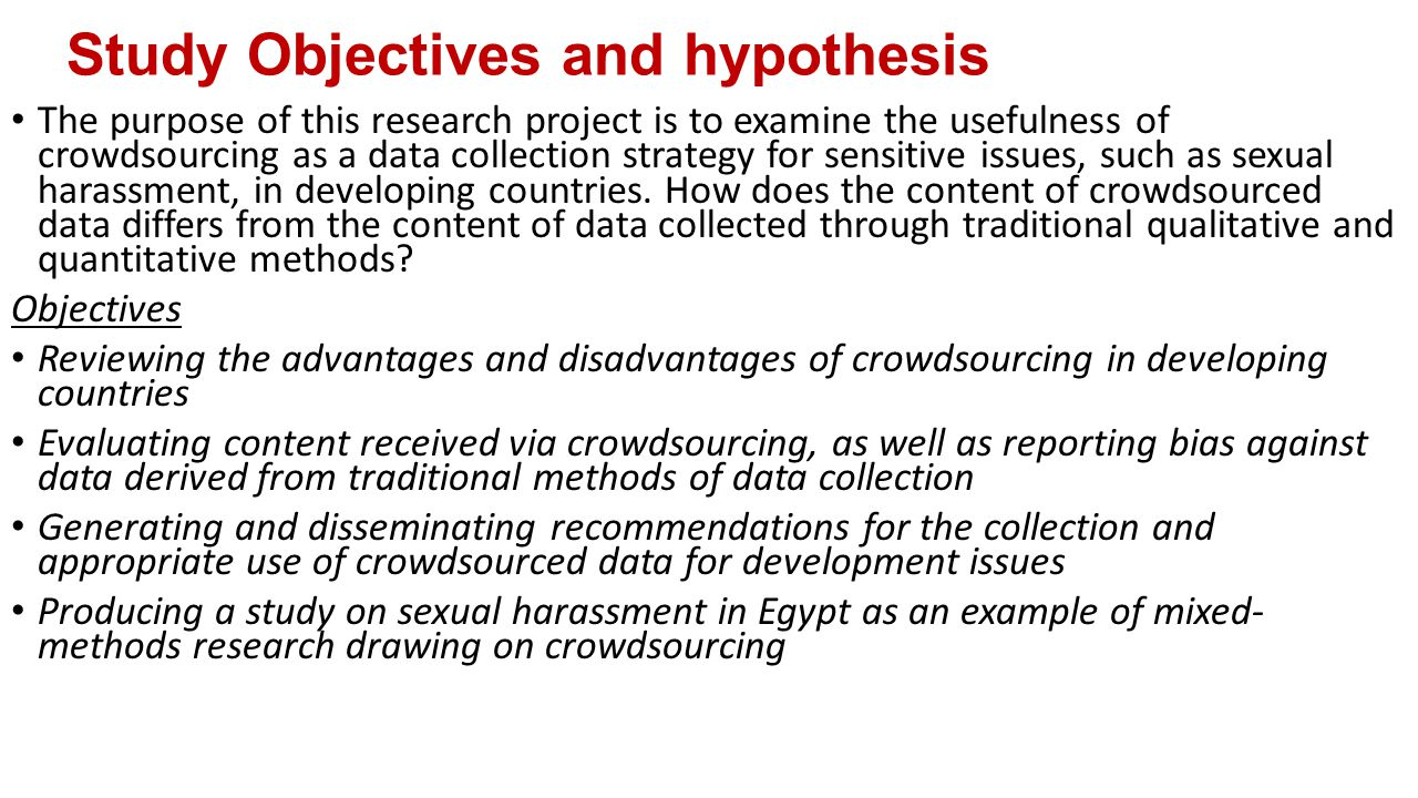 Study Objectives and hypothesis The purpose of this research project is to examine the usefulness of crowdsourcing as a data collection strategy for sensitive issues, such as sexual harassment, in developing countries.