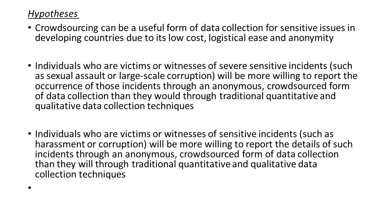 Hypotheses Crowdsourcing can be a useful form of data collection for sensitive issues in developing countries due to its low cost, logistical ease and anonymity Individuals who are victims or witnesses of severe sensitive incidents (such as sexual assault or large-scale corruption) will be more willing to report the occurrence of those incidents through an anonymous, crowdsourced form of data collection than they would through traditional quantitative and qualitative data collection techniques Individuals who are victims or witnesses of sensitive incidents (such as harassment or corruption) will be more willing to report the details of such incidents through an anonymous, crowdsourced form of data collection than they will through traditional quantitative and qualitative data collection techniques