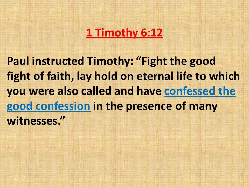 1 Timothy 6:12 Paul instructed Timothy: Fight the good fight of faith, lay hold on eternal life to which you were also called and have confessed the good confession in the presence of many witnesses.