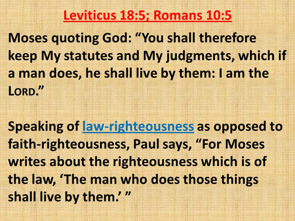 Leviticus 18:5; Romans 10:5 Moses quoting God: You shall therefore keep My statutes and My judgments, which if a man does, he shall live by them: I am the L ORD. Speaking of law-righteousness as opposed to faith-righteousness, Paul says, For Moses writes about the righteousness which is of the law, 'The man who does those things shall live by them.'