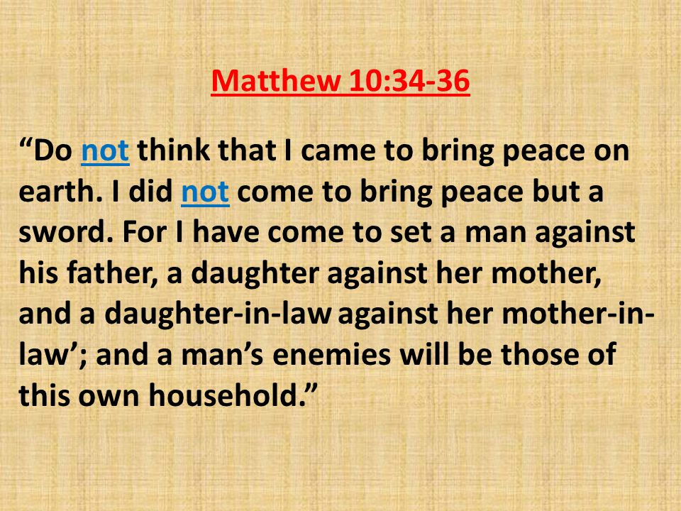 Matthew 10:34-36 Do not think that I came to bring peace on earth.