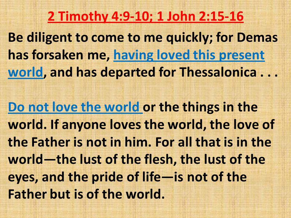 2 Timothy 4:9-10; 1 John 2:15-16 Be diligent to come to me quickly; for Demas has forsaken me, having loved this present world, and has departed for Thessalonica...