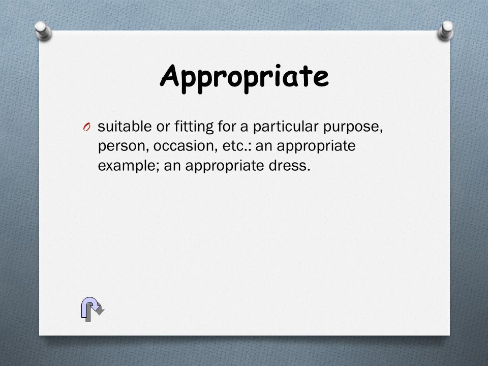 Appropriate O suitable or fitting for a particular purpose, person, occasion, etc.: an appropriate example; an appropriate dress.