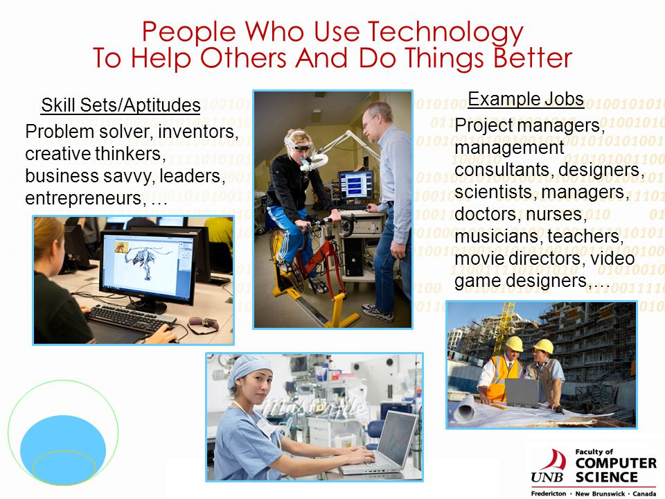 Skill Sets/Aptitudes Example Jobs Detail oriented people, mathematically-inclined, gadget lovers, logical thinkers … Application developers, network administrators, tech architects, web designers, computer and electronic engineers, … People Who Understand What Makes Technology Work