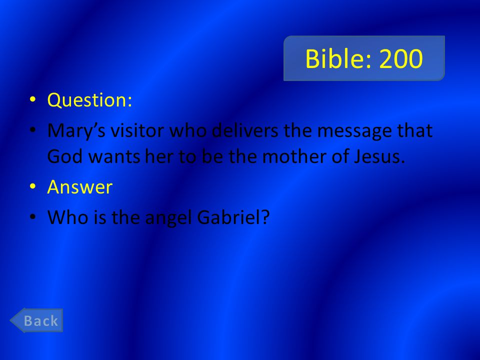 Bible: 200 Question: Mary's visitor who delivers the message that God wants her to be the mother of Jesus. Answer Who is the angel Gabriel?