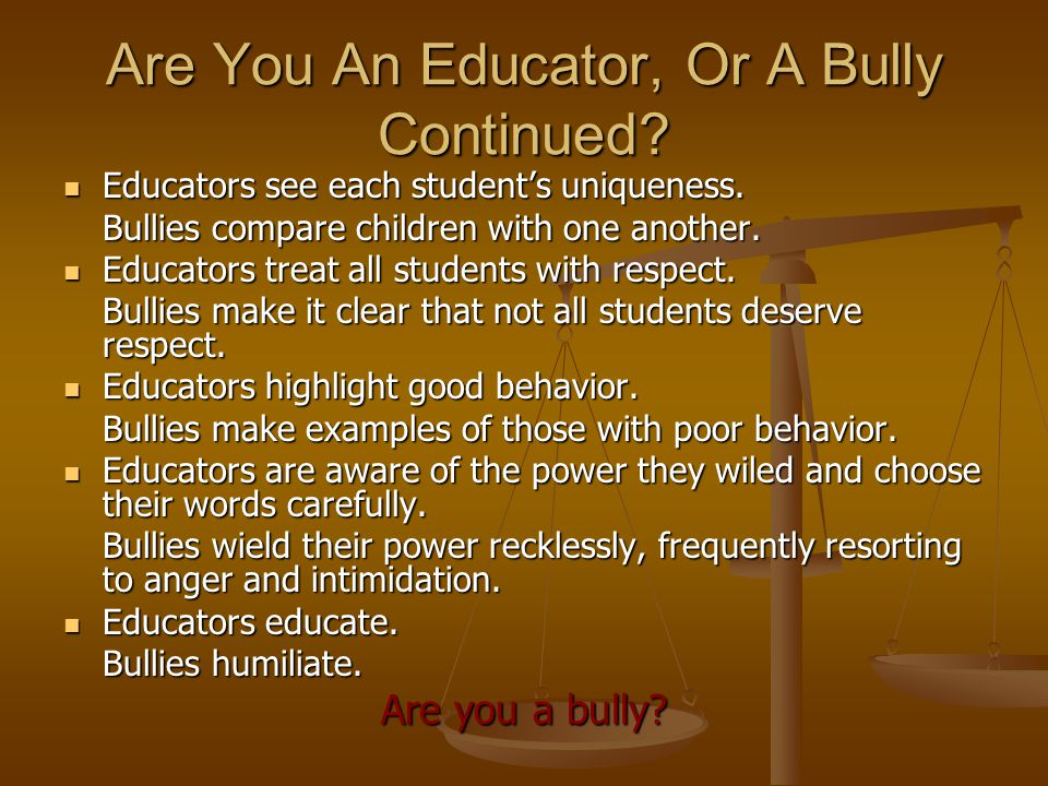 Are You An Educator, Or A Bully Continued. Educators see each student's uniqueness.