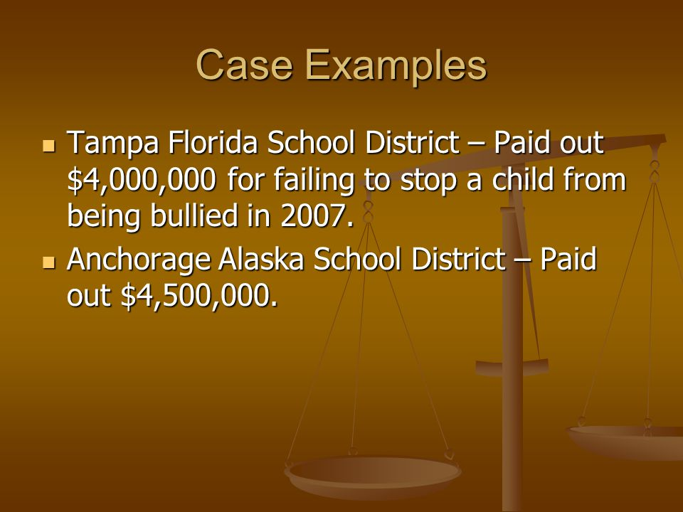 Case Examples Tampa Florida School District – Paid out $4,000,000 for failing to stop a child from being bullied in 2007.