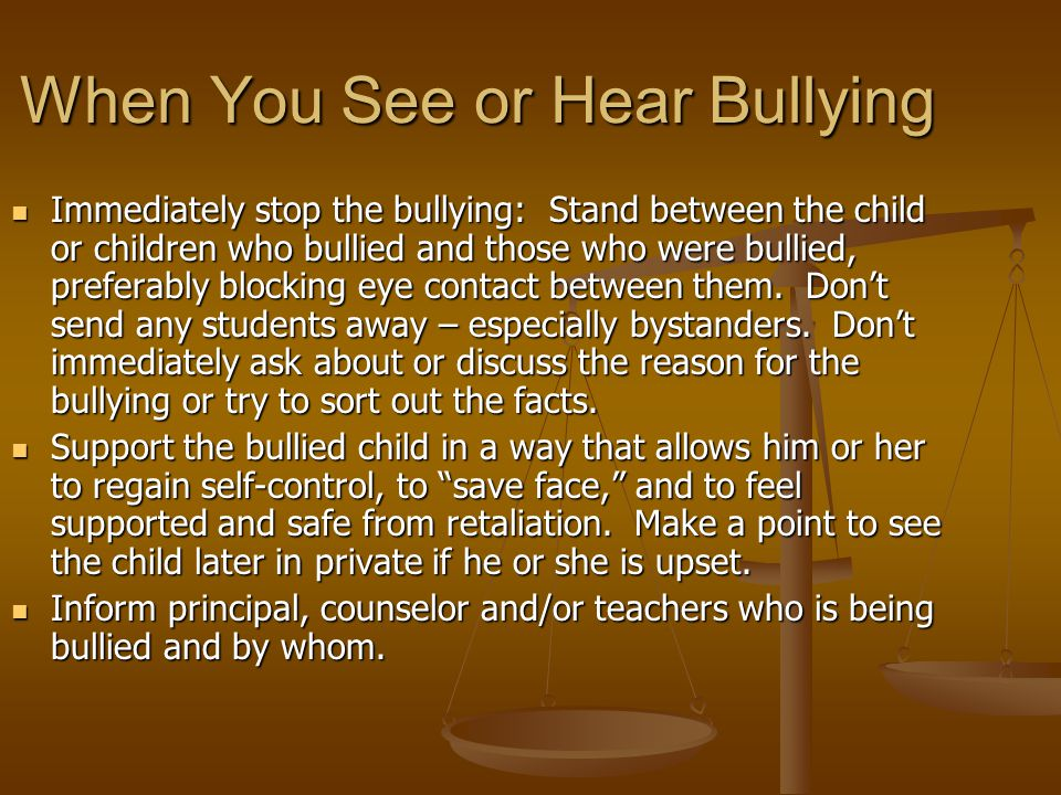 When You See or Hear Bullying Immediately stop the bullying: Stand between the child or children who bullied and those who were bullied, preferably blocking eye contact between them.