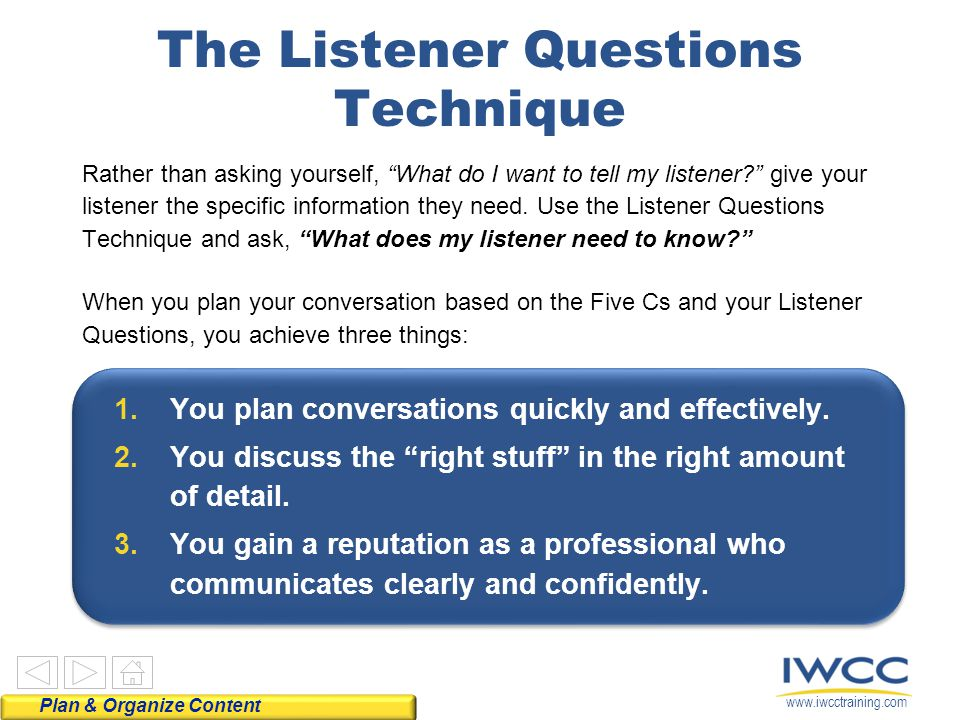 "www.iwcctraining.com Use questions Listen actively Respond appropriately The Listener Questions Technique Rather than asking yourself, ""What do I want"