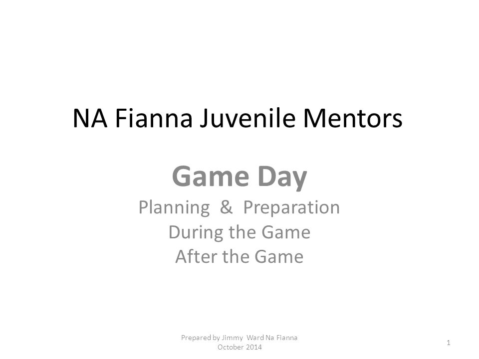 NA Fianna Juvenile Mentors Game Day Planning & Preparation During the Game After the Game 1 Prepared by Jimmy Ward Na Fianna October 2014