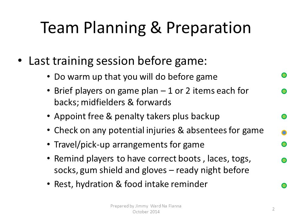 Team Planning & Preparation Last training session before game: Do warm up that you will do before game Brief players on game plan – 1 or 2 items each for backs; midfielders & forwards Appoint free & penalty takers plus backup Check on any potential injuries & absentees for game Travel/pick-up arrangements for game Remind players to have correct boots, laces, togs, socks, gum shield and gloves – ready night before Rest, hydration & food intake reminder 2 Prepared by Jimmy Ward Na Fianna October 2014