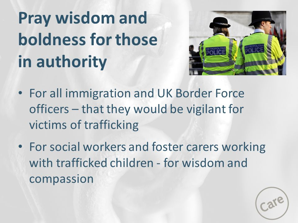 For all immigration and UK Border Force officers – that they would be vigilant for victims of trafficking For social workers and foster carers working